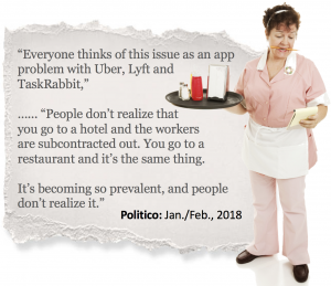 """Everyone thinks of this issue as an app problem with Uber, Lyft and TaskRabbit,"" …... ""People don't realize that you go to a hotel and the workers are subcontracted out. You go to a restaurant and it's the same thing. It's becoming so prevalent, and people don't realize it."""