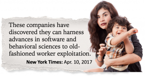 These companies have discovered they can harness advances in software and behavioral sciences to old-fashioned worker exploitation